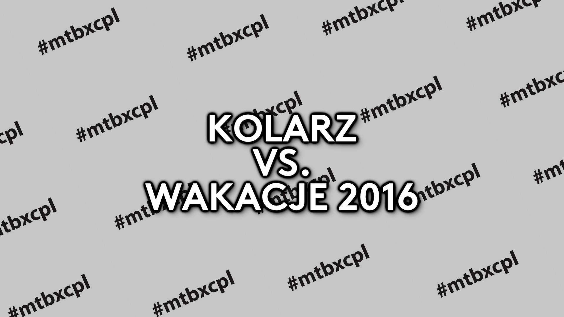 KOLARZ vs. WAKACJE 2016