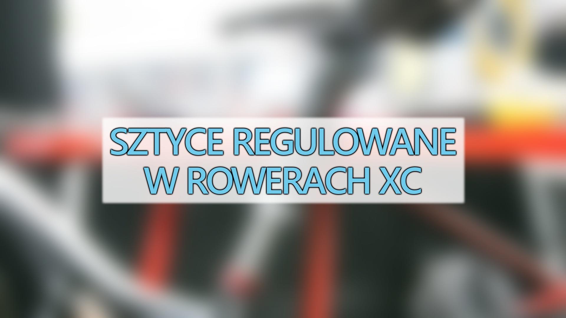 Regulowane sztyce hitem sezonu 2017 w rowerach XC ?